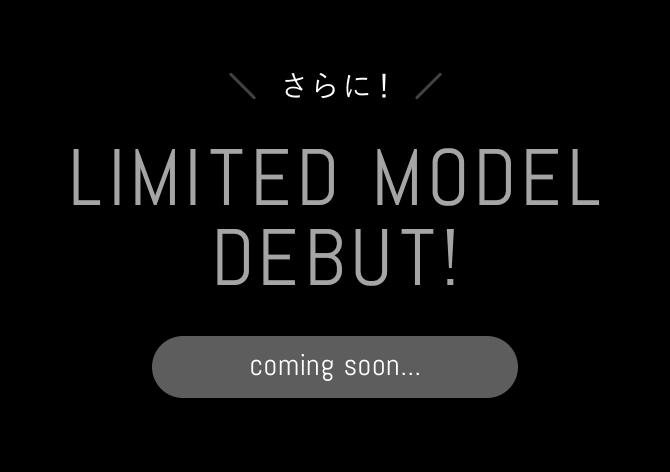 さらに!LIMITED MODEL DEBUT! coming soon